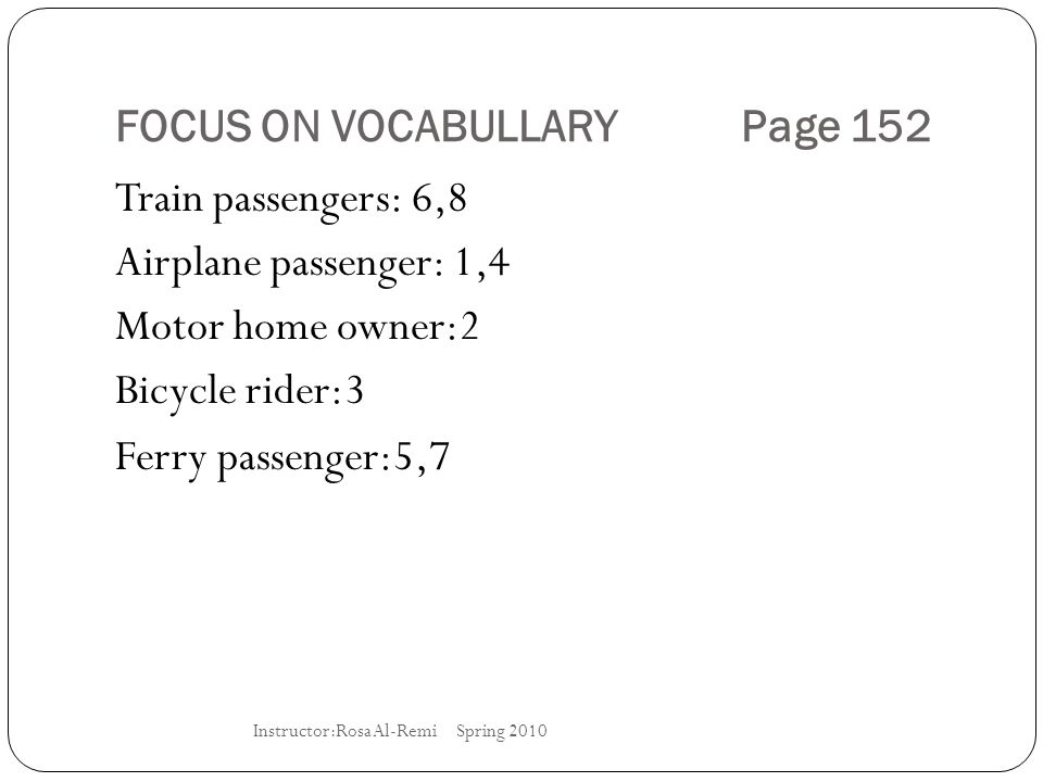 FOCUS ON VOCABULLARY Page 152 Train passengers: 6,8 Airplane passenger: 1,4 Motor home owner:2 Bicycle rider:3 Ferry passenger:5,7 Instructor:Rosa Al-