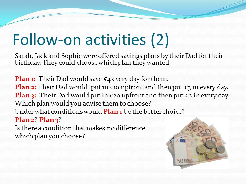 Follow-on activities (2) Sarah, Jack and Sophie were offered savings plans by their Dad for their birthday. They could choose which plan they wanted.