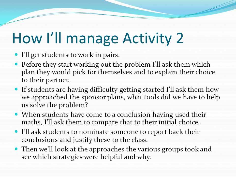 How I'll manage Activity 2 I'll get students to work in pairs. Before they start working out the problem I'll ask them which plan they would pick for