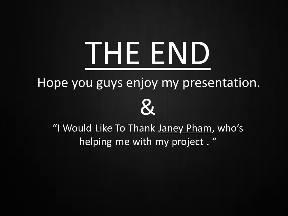 THE END Hope you guys enjoy my presentation.