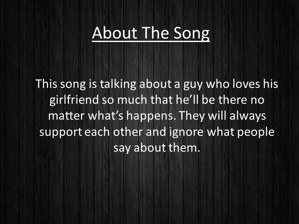 About The Song This song is talking about a guy who loves his girlfriend so much that he'll be there no matter what's happens.