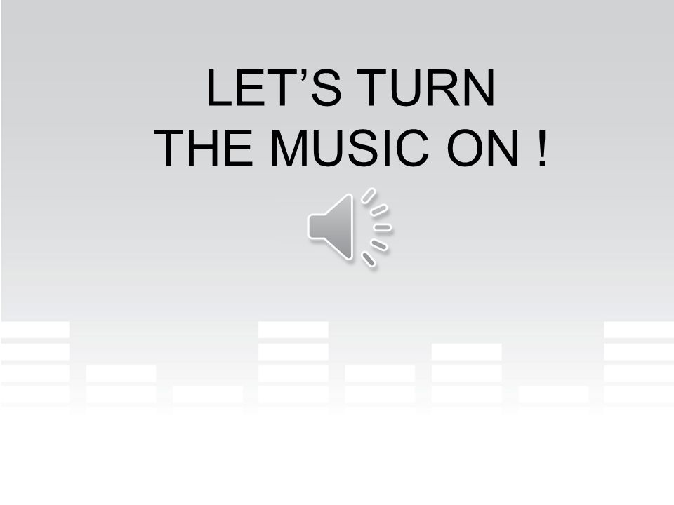 LET'S TURN THE MUSIC ON !