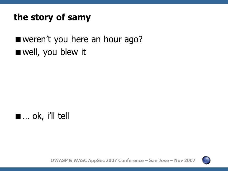 OWASP & WASC AppSec 2007 Conference – San Jose – Nov 2007 the story of samy  weren't you here an hour ago.