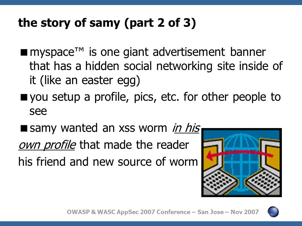 OWASP & WASC AppSec 2007 Conference – San Jose – Nov 2007 the story of samy (part 2 of 3)  myspace™ is one giant advertisement banner that has a hidden social networking site inside of it (like an easter egg)  you setup a profile, pics, etc.