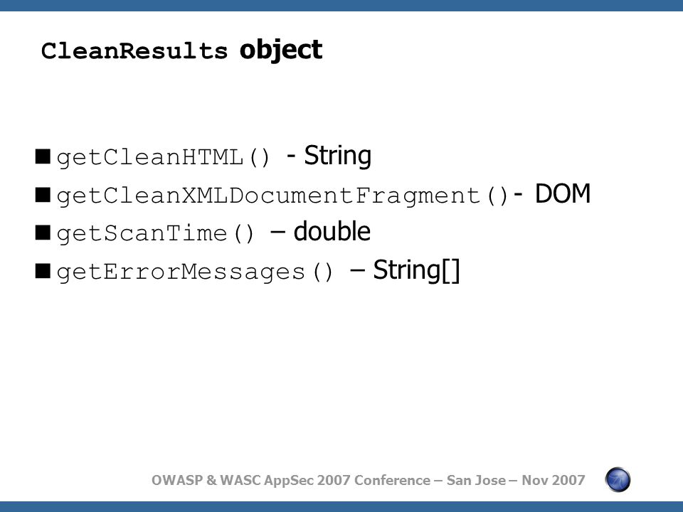 OWASP & WASC AppSec 2007 Conference – San Jose – Nov 2007 CleanResults object  getCleanHTML() - String  getCleanXMLDocumentFragment() - DOM  getScanTime() – double  getErrorMessages() – String[]