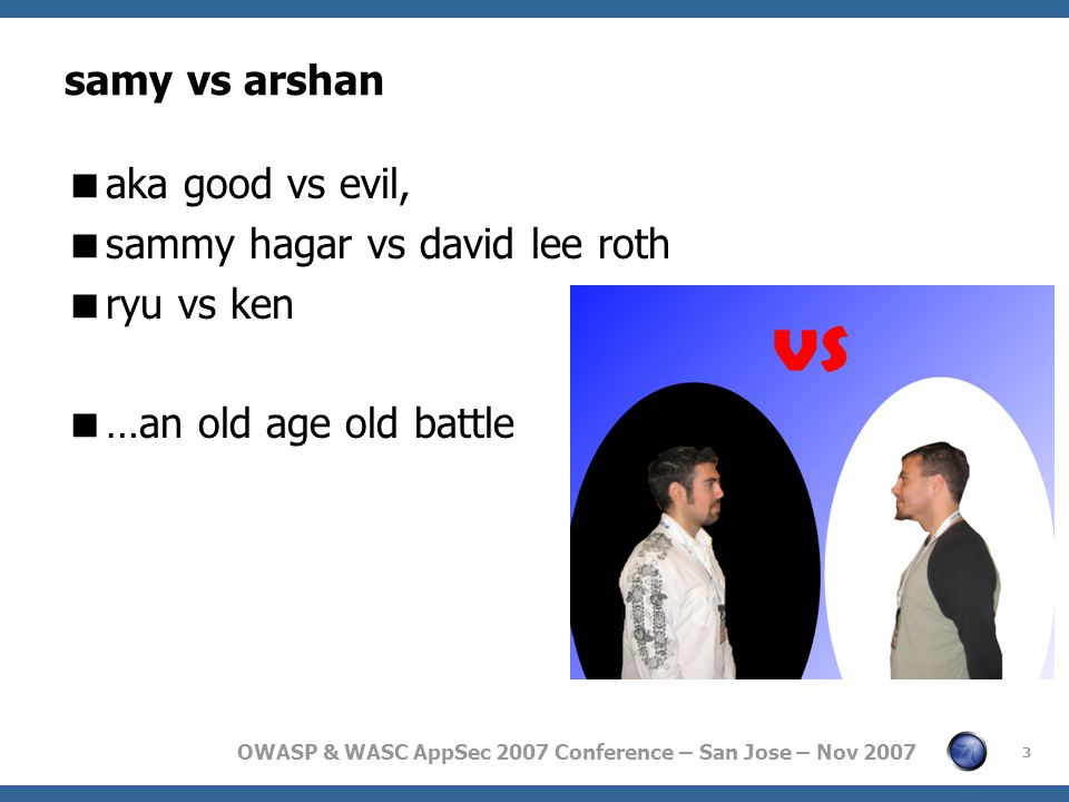 OWASP & WASC AppSec 2007 Conference – San Jose – Nov 2007 samy vs arshan  aka good vs evil,  sammy hagar vs david lee roth  ryu vs ken  …an old age old battle 3