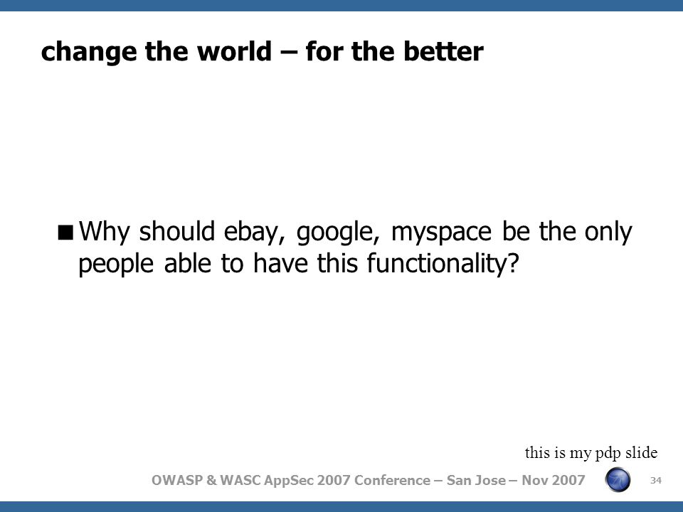 OWASP & WASC AppSec 2007 Conference – San Jose – Nov 2007 change the world – for the better  Why should ebay, google, myspace be the only people able to have this functionality.