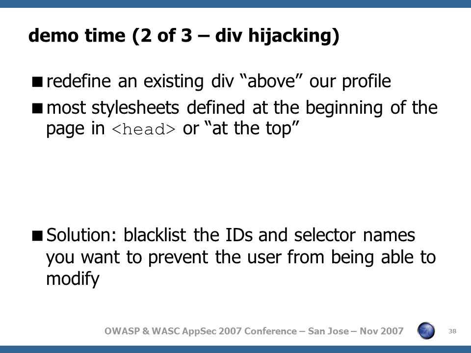 OWASP & WASC AppSec 2007 Conference – San Jose – Nov 2007 demo time (2 of 3 – div hijacking)  redefine an existing div above our profile  most stylesheets defined at the beginning of the page in or at the top  Solution: blacklist the IDs and selector names you want to prevent the user from being able to modify 38