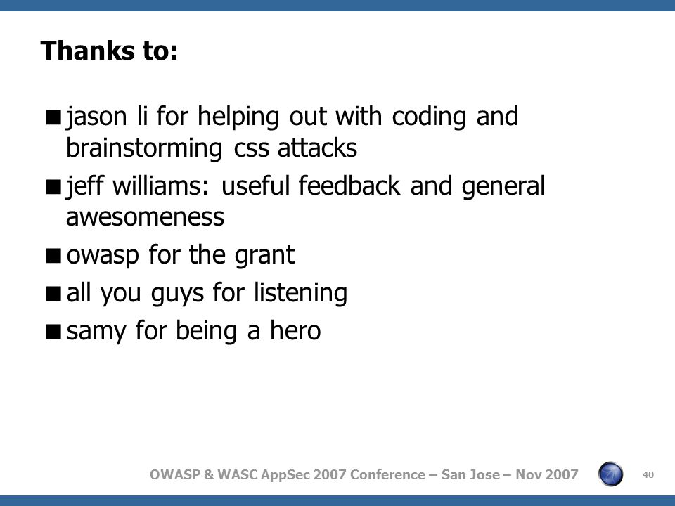 OWASP & WASC AppSec 2007 Conference – San Jose – Nov 2007 Thanks to:  jason li for helping out with coding and brainstorming css attacks  jeff williams: useful feedback and general awesomeness  owasp for the grant  all you guys for listening  samy for being a hero 40