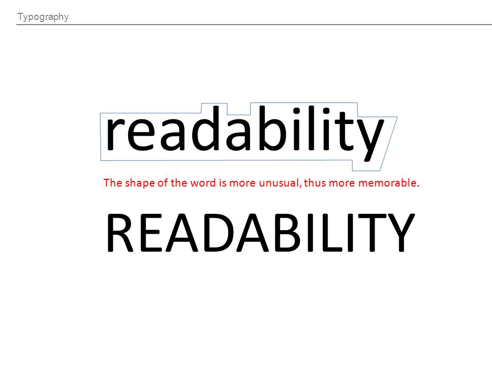 Typography readability READABILITY The shape of the word is more unusual, thus more memorable.