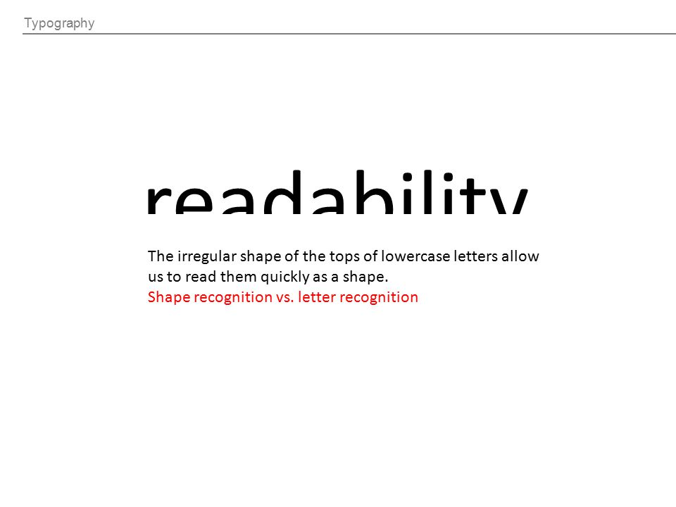 Typography readability The irregular shape of the tops of lowercase letters allow us to read them quickly as a shape. Shape recognition vs. letter rec