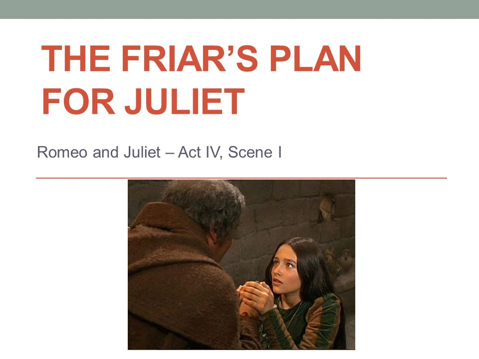 Learning Objectives To understand the main Characters in Act 4 Scene 1 You will learn about the following: The background events that led up to, The Friar's Plan for Juliet Be introduced to the meaning of: Fate Overall significance to the play Reasons why Juliet immediately agrees to the Friar's plan Significant lines from the Scene You will also have to complete the following tasks: Write a letter from the perspective of the Nurse on the situation that has unfolded Test on its significance