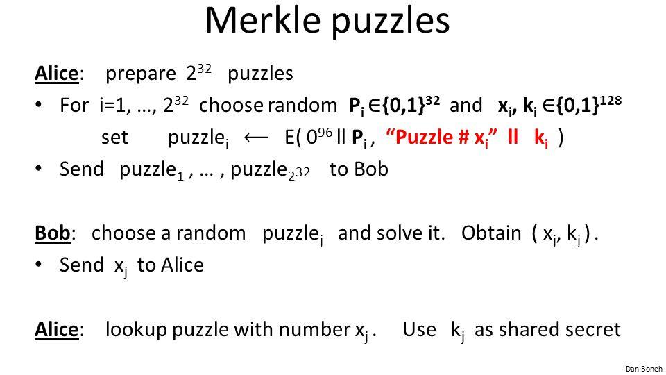 Dan Boneh Merkle puzzles Alice: prepare 2 32 puzzles For i=1, …, 2 32 choose random P i ∈ {0,1} 32 and x i, k i ∈ {0,1} 128 setpuzzle i E( 0 96 ll P i, Puzzle # x i ll k i ) Send puzzle 1, …, puzzle 2 32 to Bob Bob: choose a random puzzle j and solve it.
