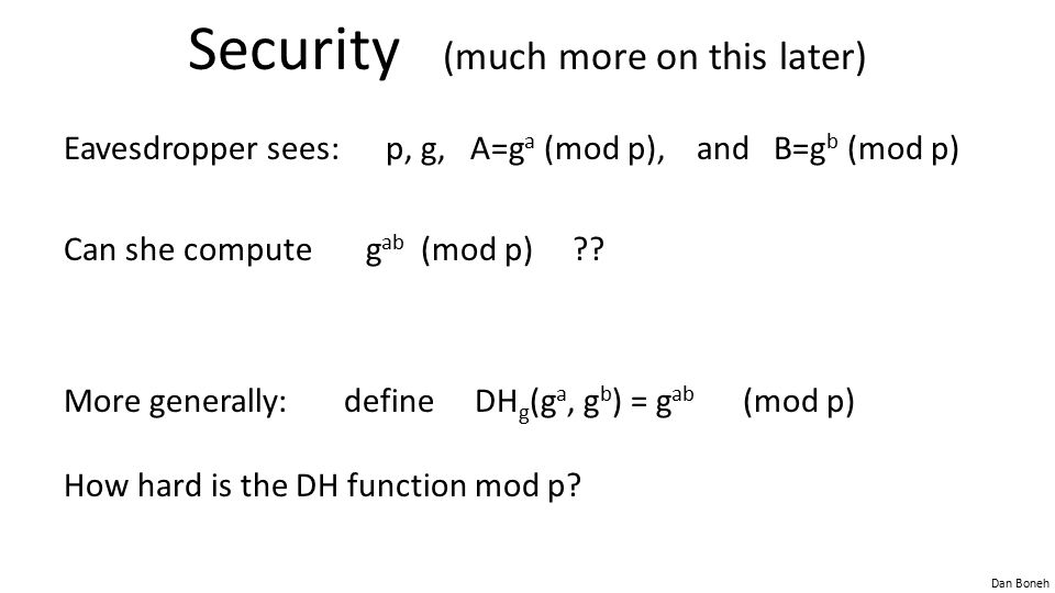 Dan Boneh Security (much more on this later) Eavesdropper sees: p, g, A=g a (mod p), and B=g b (mod p) Can she compute g ab (mod p) ?.