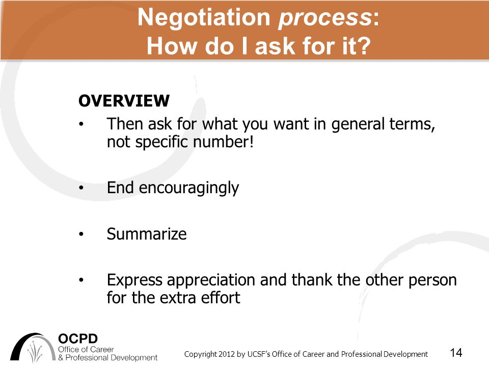 Copyright 2012 by UCSF's Office of Career and Professional Development 14 Negotiation process: How do I ask for it.