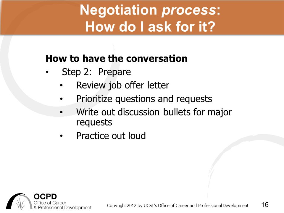 Copyright 2012 by UCSF's Office of Career and Professional Development 16 Negotiation process: How do I ask for it.