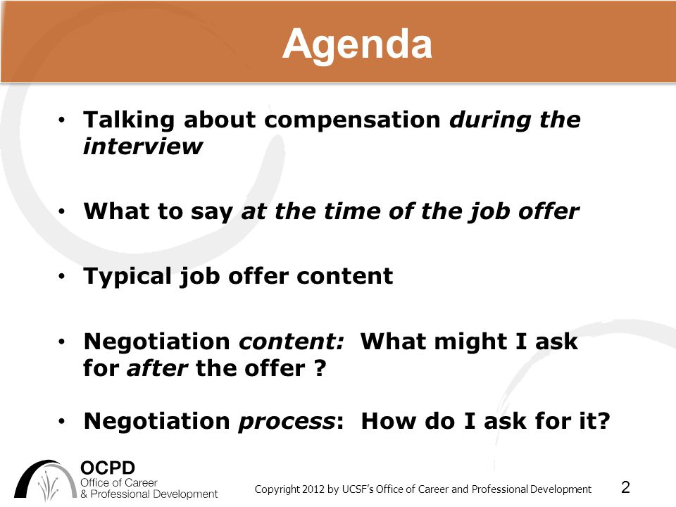 Copyright 2012 by UCSF's Office of Career and Professional Development 2 Talking about compensation during the interview What to say at the time of the job offer Typical job offer content Negotiation content: What might I ask for after the offer .