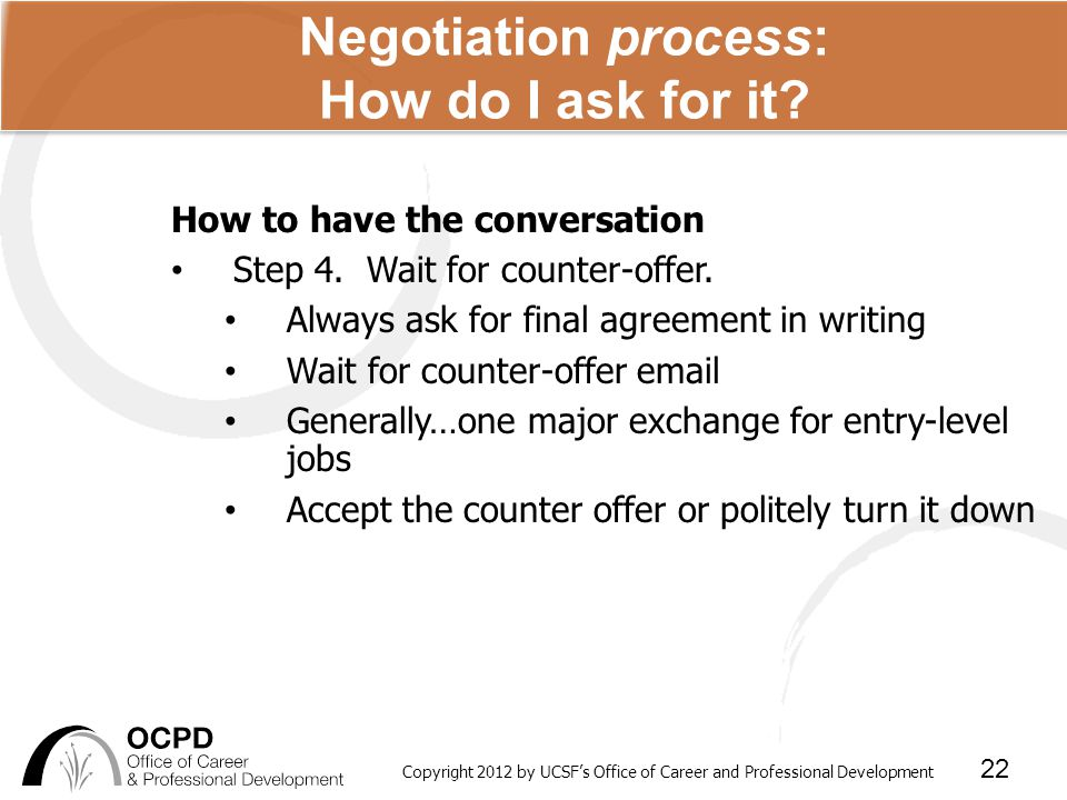Copyright 2012 by UCSF's Office of Career and Professional Development 22 Negotiation process: How do I ask for it.