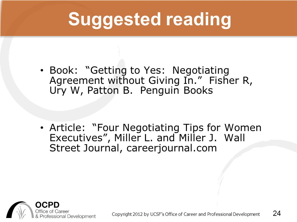 Copyright 2012 by UCSF's Office of Career and Professional Development 24 Suggested reading Book: Getting to Yes: Negotiating Agreement without Giving In. Fisher R, Ury W, Patton B.