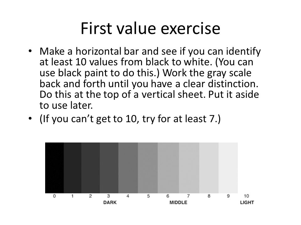 First value exercise Make a horizontal bar and see if you can identify at least 10 values from black to white.