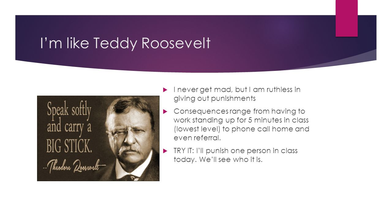 I'm like Teddy Roosevelt  I never get mad, but I am ruthless in giving out punishments  Consequences range from having to work standing up for 5 min