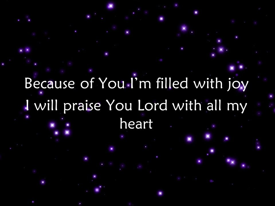 Because of You I'm filled with joy I will praise You Lord with all my heart Ch