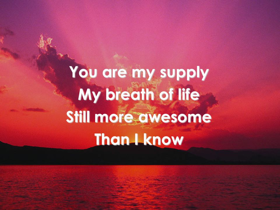 You are my supply My breath of life Still more awesome Than I know Verse 1