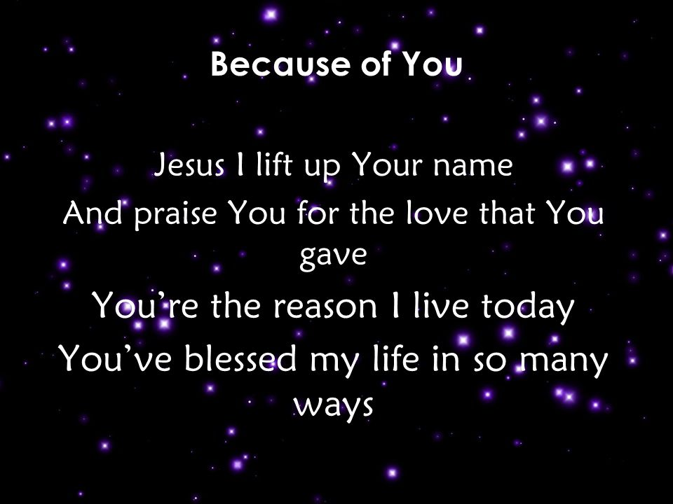 Jesus I lift up Your name And praise You for the love that You gave You're the reason I live today You've blessed my life in so many ways Because of You v1