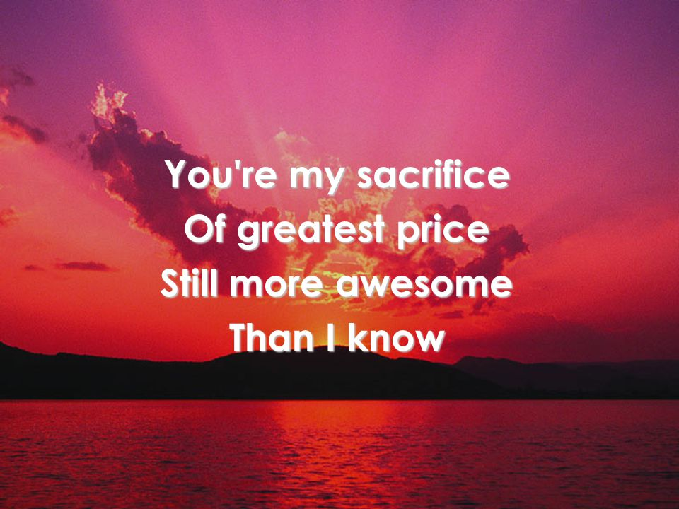 You're my sacrifice Of greatest price Still more awesome Than I know Verse 2
