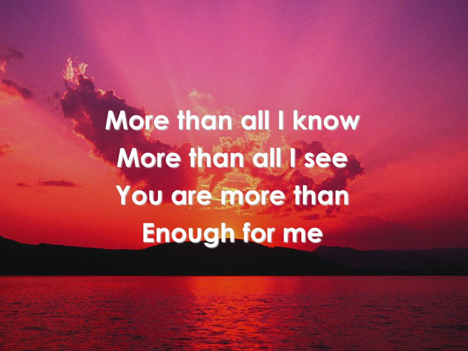 More than all I know More than all I see You are more than Enough for me Title