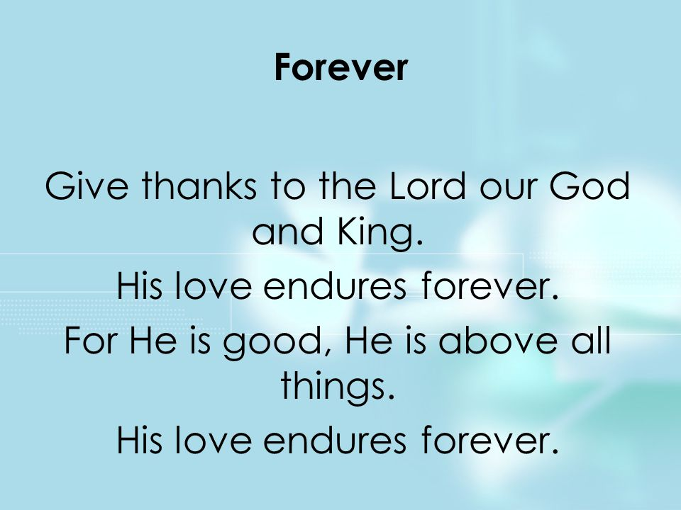 Give thanks to the Lord our God and King.His love endures forever.