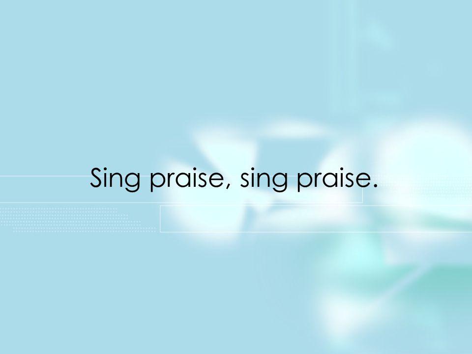 Sing praise, sing praise. Title