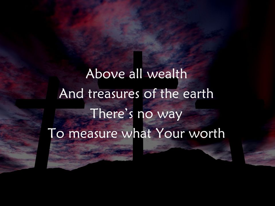 Above all wealth And treasures of the earth There's no way To measure what Your worth v2