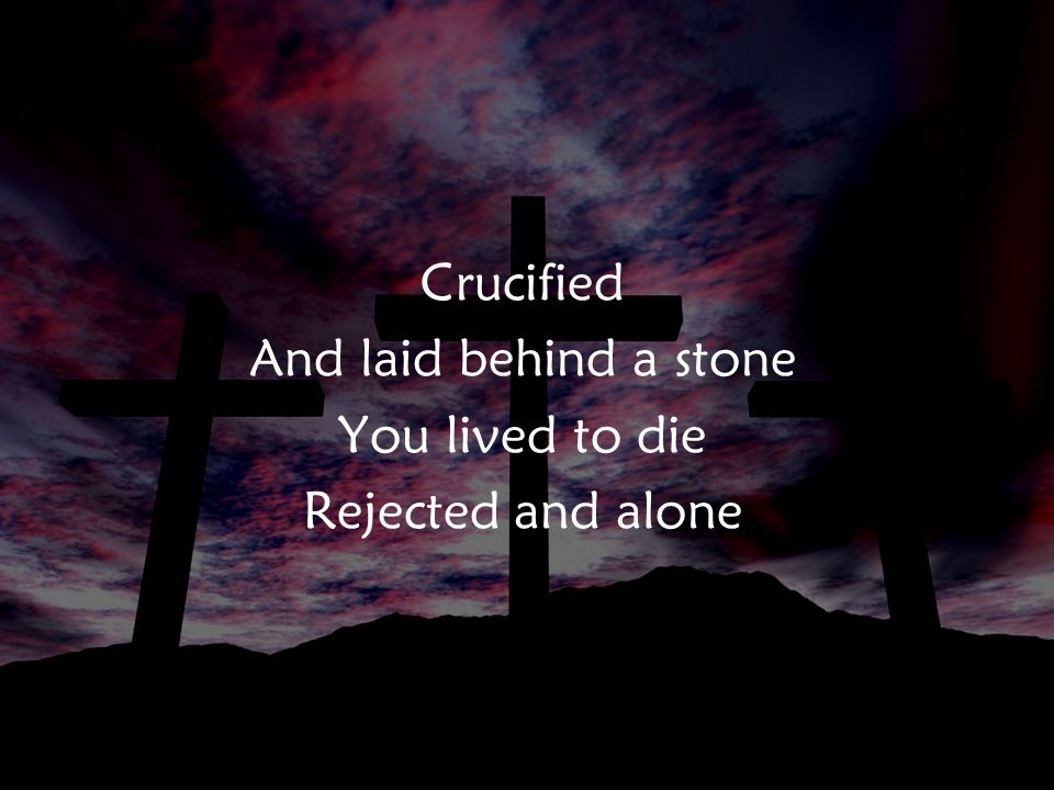 Crucified And laid behind a stone You lived to die Rejected and alone PreC