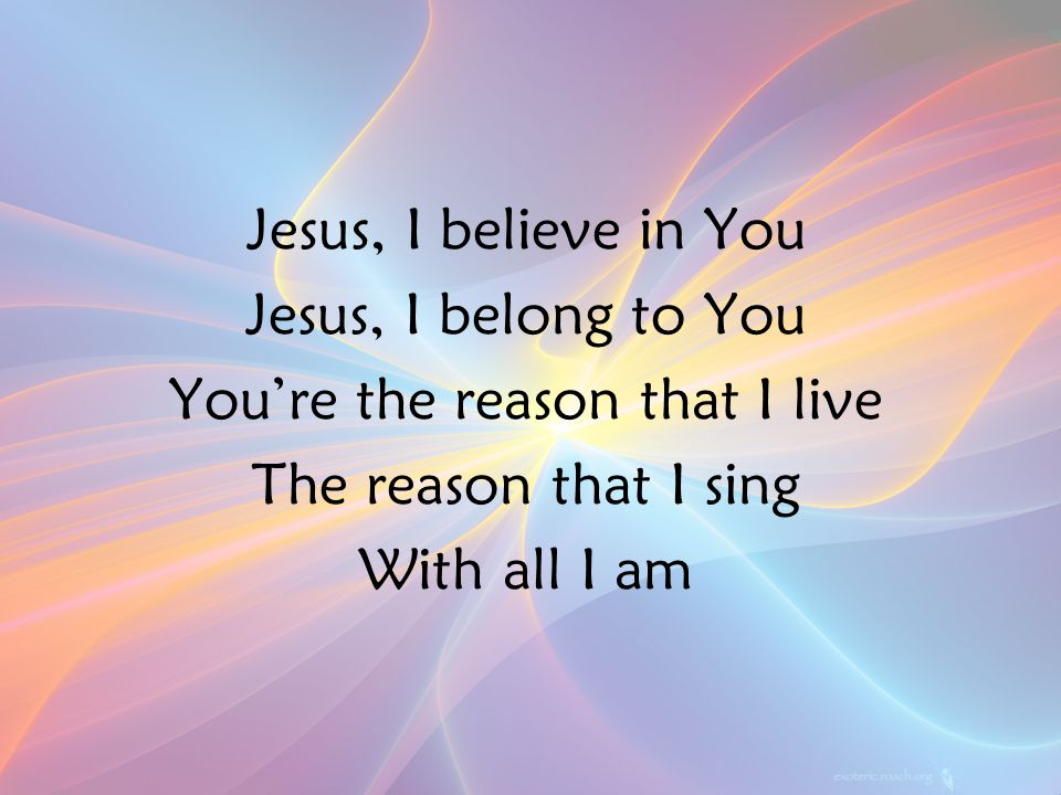 Jesus, I believe in You Jesus, I belong to You You're the reason that I live The reason that I sing With all I am PreC