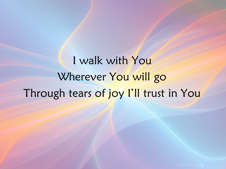 I walk with You Wherever You will go Through tears of joy I'll trust in You Ch