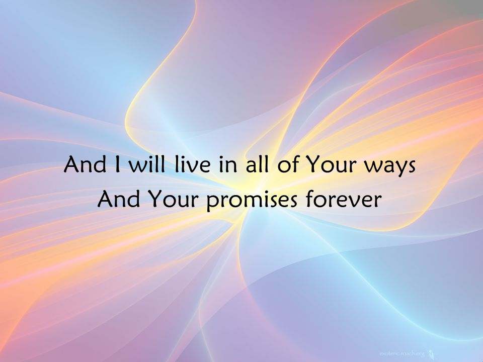 And I will live in all of Your ways And Your promises forever v2