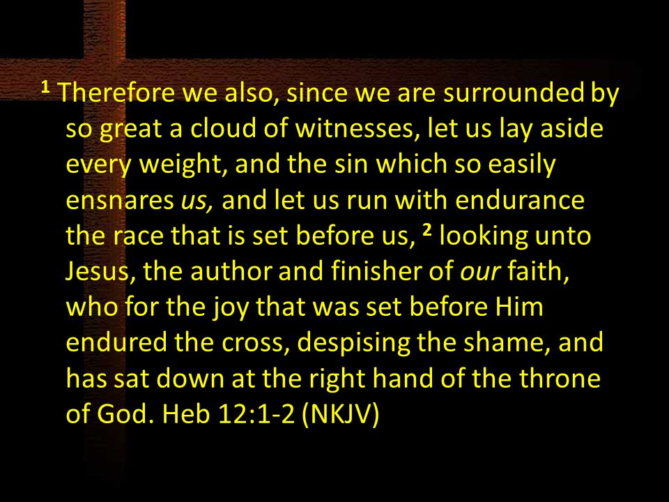 1 Therefore we also, since we are surrounded by so great a cloud of witnesses, let us lay aside every weight, and the sin which so easily ensnares us,