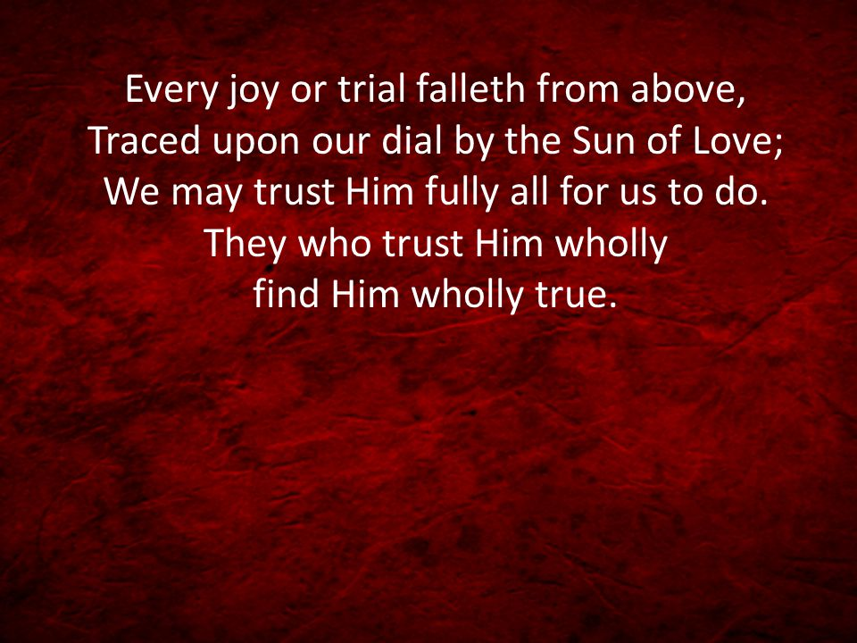 Every joy or trial falleth from above, Traced upon our dial by the Sun of Love; We may trust Him fully all for us to do. They who trust Him wholly fin