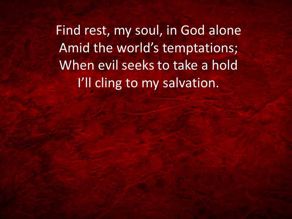 Find rest, my soul, in God alone Amid the world's temptations; When evil seeks to take a hold I'll cling to my salvation.