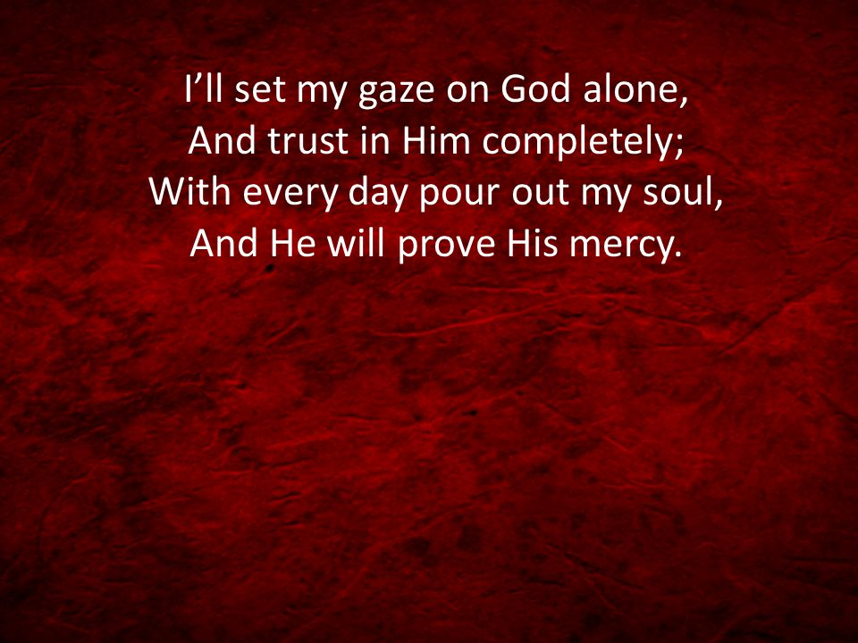 I'll set my gaze on God alone, And trust in Him completely; With every day pour out my soul, And He will prove His mercy.