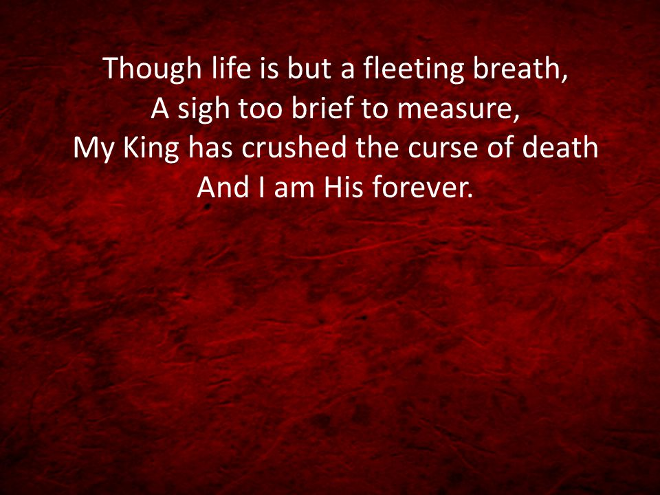 Though life is but a fleeting breath, A sigh too brief to measure, My King has crushed the curse of death And I am His forever.