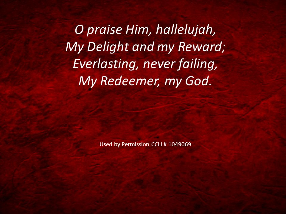 O praise Him, hallelujah, My Delight and my Reward; Everlasting, never failing, My Redeemer, my God. Used by Permission CCLI # 1049069