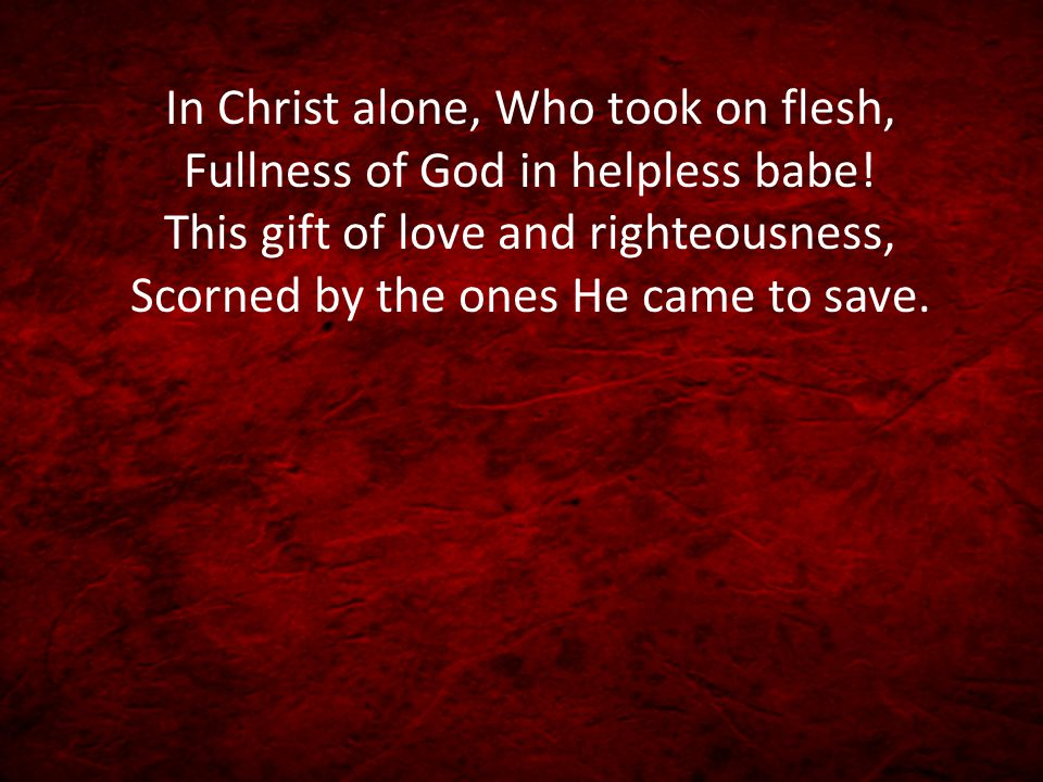 In Christ alone, Who took on flesh, Fullness of God in helpless babe! This gift of love and righteousness, Scorned by the ones He came to save.
