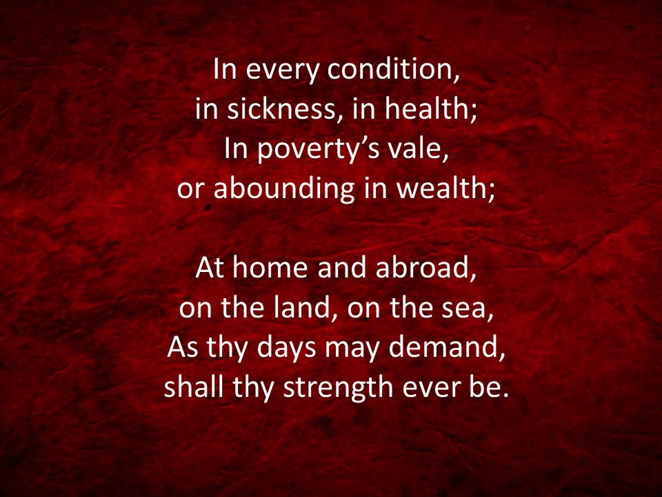 In every condition, in sickness, in health; In poverty's vale, or abounding in wealth; At home and abroad, on the land, on the sea, As thy days may de