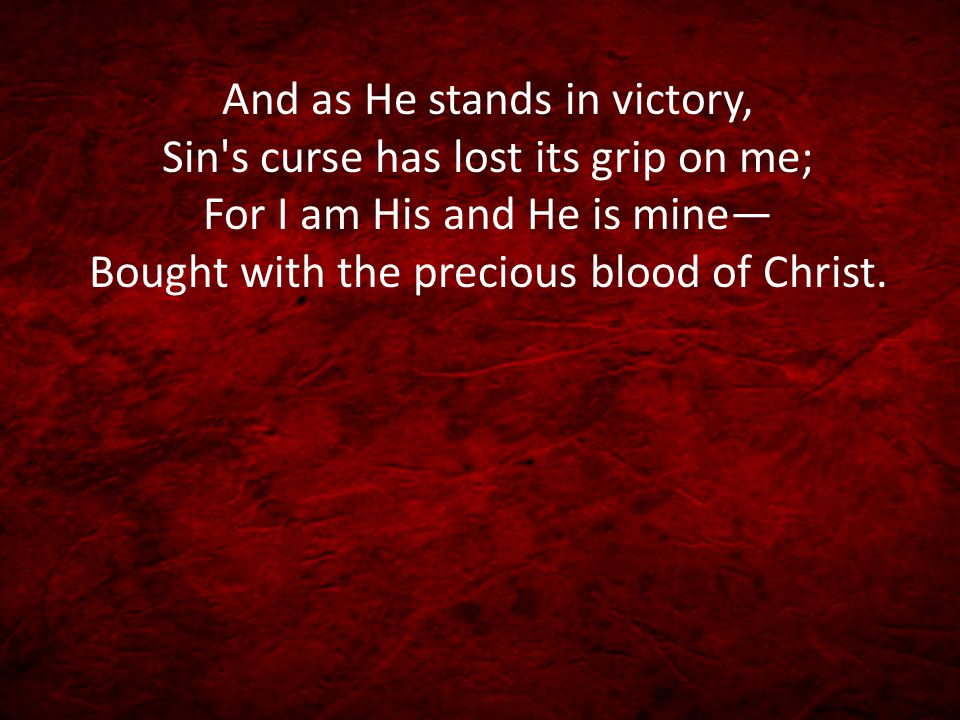 And as He stands in victory, Sin's curse has lost its grip on me; For I am His and He is mine— Bought with the precious blood of Christ.