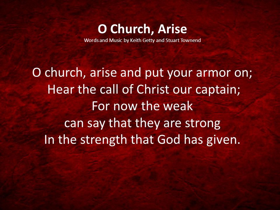 O Church, Arise Words and Music by Keith Getty and Stuart Townend O church, arise and put your armor on; Hear the call of Christ our captain; For now