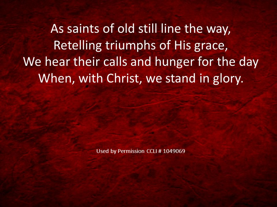 As saints of old still line the way, Retelling triumphs of His grace, We hear their calls and hunger for the day When, with Christ, we stand in glory.