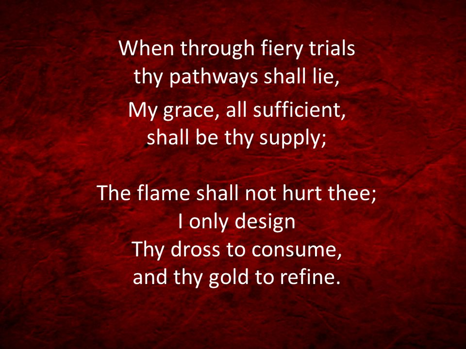 When through fiery trials thy pathways shall lie, My grace, all sufficient, shall be thy supply; The flame shall not hurt thee; I only design Thy dros