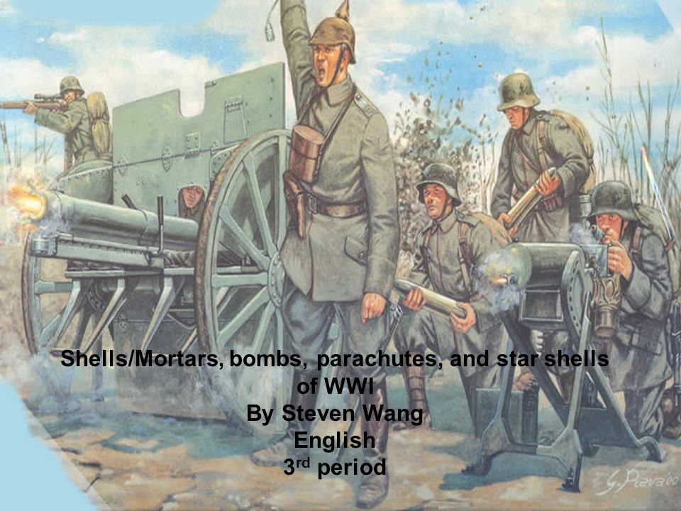 Shells/Mortars, bombs, parachutes, and star shells of WWI By Steven Wang English 3 rd period